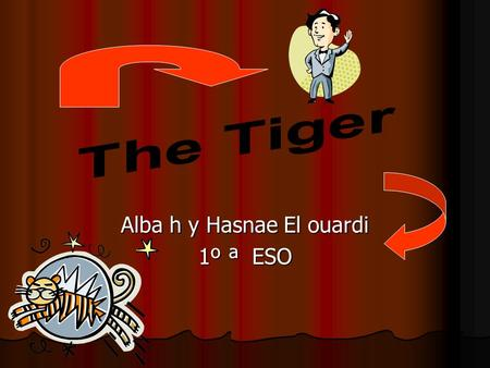 Alba h y Hasnae El ouardi 1º ª ESO. The Tiger The Tiger Kind: Mammal Order: Carnivores Family: Felines Length head and trunk: 2,28-2,95 m. Length tail:
