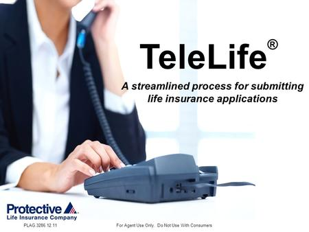 PLAG.3286.12.11For Agent Use Only. Do Not Use With Consumers TeleLife ® A streamlined process for submitting life insurance applications.