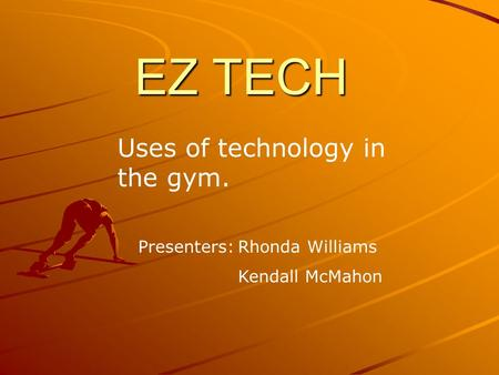 EZ TECH Uses of technology in the gym. Presenters:Rhonda Williams Kendall McMahon.