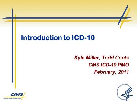 Introduction to ICD-10 Kyle Miller, Todd Couts CMS ICD-10 PMO February, 2011.