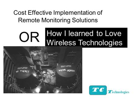 Cost Effective Implementation of Remote Monitoring Solutions TC How I learned to Love Wireless Technologies T echnologies OR.