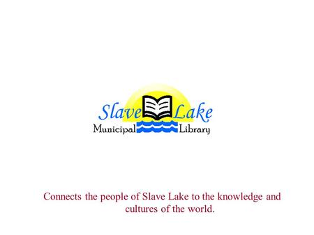 Connects the people of Slave Lake to the knowledge and cultures of the world.
