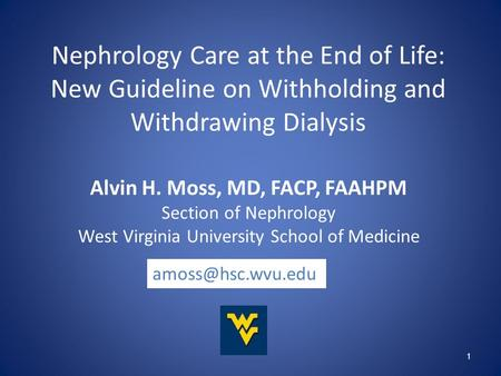 1 Nephrology Care at the End of Life: New Guideline on Withholding and Withdrawing Dialysis Alvin H. Moss, MD, FACP, FAAHPM Section of Nephrology West.