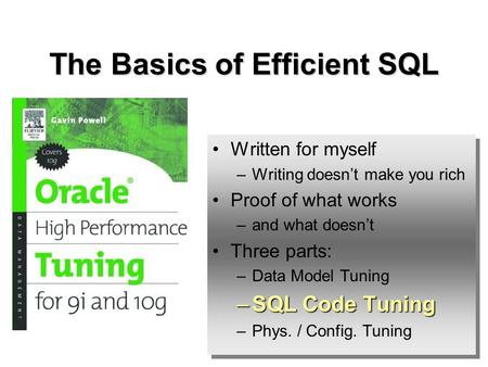 The Basics of Efficient SQL Written for myself –Writing doesnt make you rich Proof of what works –and what doesnt Three parts: –Data Model Tuning –SQL.