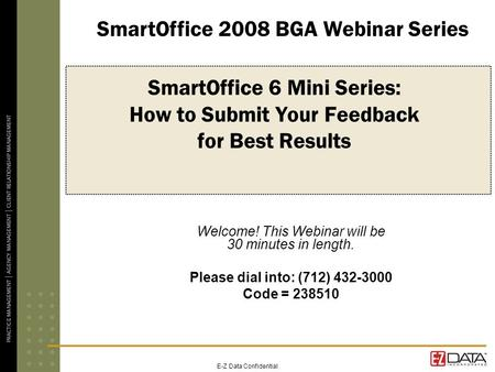 E-Z Data Confidential SmartOffice 6 Mini Series: How to Submit Your Feedback for Best Results Welcome! This Webinar will be 30 minutes in length. Please.