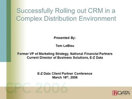 Successfully Rolling out CRM in a Complex Distribution Environment Presented By: Tom LeBleu Former VP of Marketing Strategy, National Financial Partners.