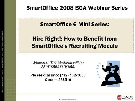E-Z Data Confidential SmartOffice 6 Mini Series: Hire Right!: How to Benefit from SmartOffices Recruiting Module Welcome! This Webinar will be 30 minutes.