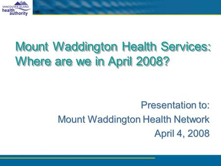Mount Waddington Health Services: Where are we in April 2008? Presentation to: Mount Waddington Health Network Mount Waddington Health Network April 4,