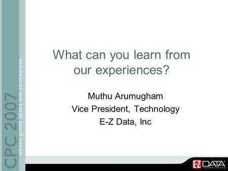 What can you learn from our experiences? Muthu Arumugham Vice President, Technology E-Z Data, Inc.