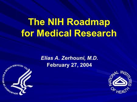 Elias A. Zerhouni, M.D. February 27, 2004 The NIH Roadmap for Medical Research.