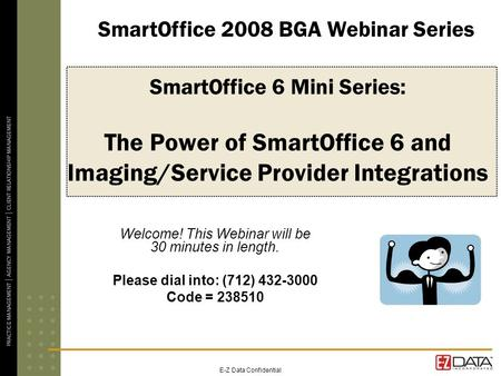 E-Z Data Confidential SmartOffice 6 Mini Series: The Power of SmartOffice 6 and Imaging/Service Provider Integrations Welcome! This Webinar will be 30.