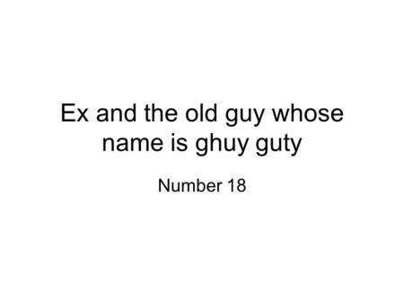 Ex and the old guy whose name is ghuy guty Number 18.