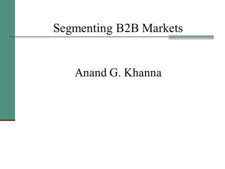 Segmenting B2B Markets Anand G. Khanna. Why Segmentation ? 1. Better matching of customer needs 2. Enhanced opportunity for growth 3. Retention of customer.