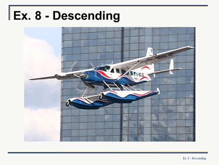 Ex. 8 - Descending. What you will learn: How to descend at a variety of airspeeds and power settings to a desired altitude How to accurately level off.