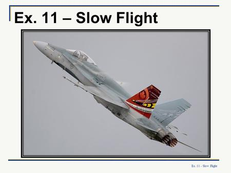 Ex. 11 - Slow Flight Ex. 11 – Slow Flight. Ex. 11 - Slow Flight What you will learn: To recognize the signs of slow flight (flight at airspeeds between.