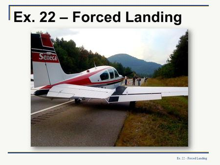 Ex. 22 - Forced Landing Ex. 22 – Forced Landing. Ex. 22 - Forced Landing What you will learn: How to select a landing site and carry out a safe forced.