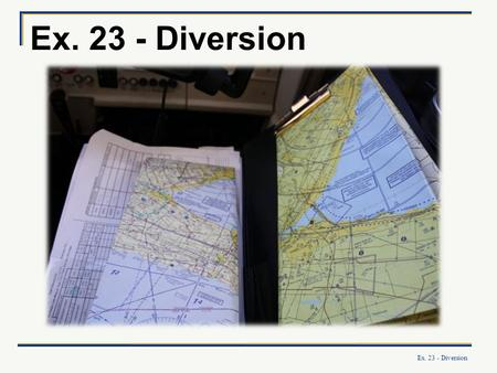 Ex. 23 - Diversion. What you will learn: How to plan and carry out diversion to a different destination in-flight. OBJECTIVE.