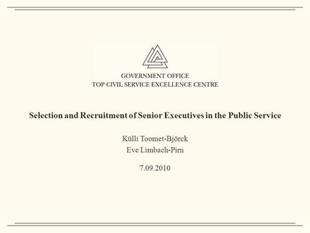 Selection and Recruitment of Senior Executives in the Public Service Külli Toomet-Björck Eve Limbach-Pirn 7.09.2010.