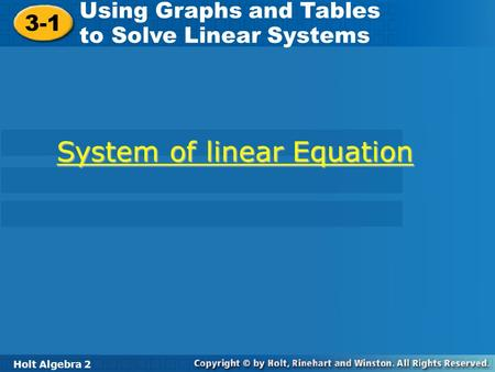 Holt Algebra 2 3-1 Using Graphs and Tables to Solve Linear Systems 3-1 Using Graphs and Tables to Solve Linear Systems Holt Algebra 2 System of linear.