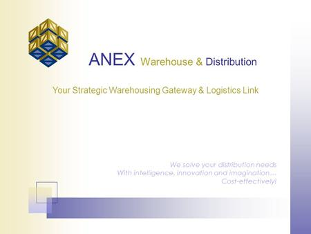 ANEX Warehouse & Distribution We solve your distribution needs With intelligence, innovation and imagination… Cost-effectively! Your Strategic Warehousing.