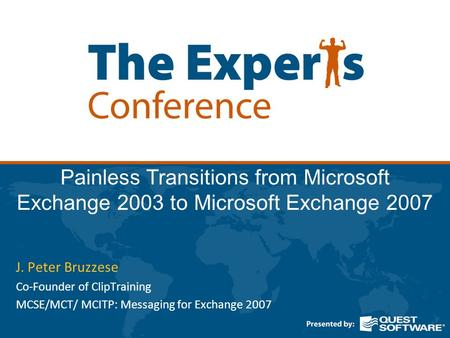 Painless Transitions from Microsoft Exchange 2003 to Microsoft Exchange 2007 J. Peter Bruzzese Co-Founder of ClipTraining MCSE/MCT/ MCITP: Messaging for.