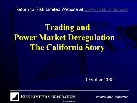 Trading and Power Market Deregulation – The California Story October 2004 Return to Risk Limited Website at www.RiskLimited.com www.RiskLimited.com.
