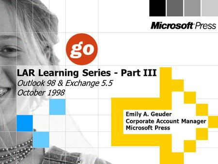 LAR Learning Series - Part III Outlook 98 & Exchange 5.5 October 1998 Emily A. Geuder Corporate Account Manager Microsoft Press.