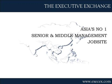 ASIAS NO 1 SENIOR & MIDDLE MANAGEMENT JOBSITE THE EXECUTIVE EXCHANGE www.execex.com.