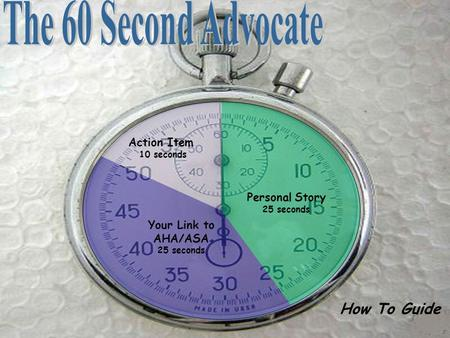 How To Guide Action Item 10 seconds Your Link to AHA/ASA 25 seconds Personal Story 25 seconds.