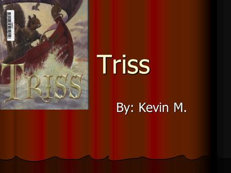 Triss Triss By: Kevin M. Characters Main Triss - Squirrel- Brave, kind, thoughtful. Kurda - White Ferret princess- Cruel, mean, unforgiving. Skipper.