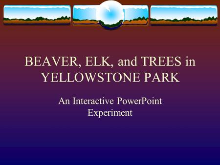 BEAVER, ELK, and TREES in YELLOWSTONE PARK An Interactive PowerPoint Experiment.