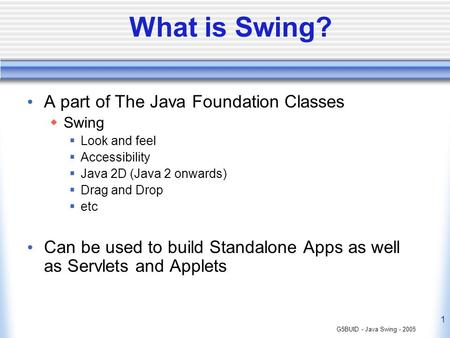 G5BUID - Java Swing - 2005 1 What is Swing? A part of The Java Foundation Classes Swing Look and feel Accessibility Java 2D (Java 2 onwards) Drag and Drop.