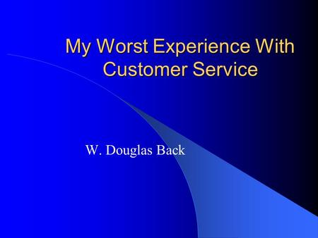 My Worst Experience With Customer Service W. Douglas Back.