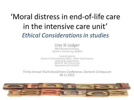 Moral distress in end-of-life care in the intensive care unit Ethical Considerations in studies Una St Ledger R&D Research Fellow, Queens University, Belfast.