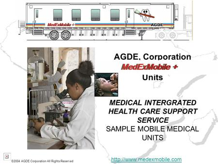 AGDE, Corporation Units MEDICAL INTERGRATED HEALTH CARE SUPPORT SERVICE SAMPLE MOBILE MEDICAL UNITS ©2004 AGDE Corporation All Rights Reserved