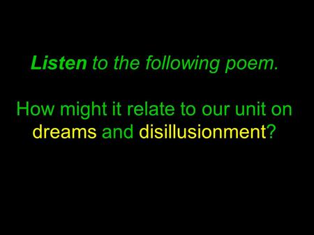 Listen to the following poem. How might it relate to our unit on dreams and disillusionment?