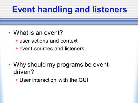Event handling and listeners What is an event? user actions and context event sources and listeners Why should my programs be event- driven? User interaction.