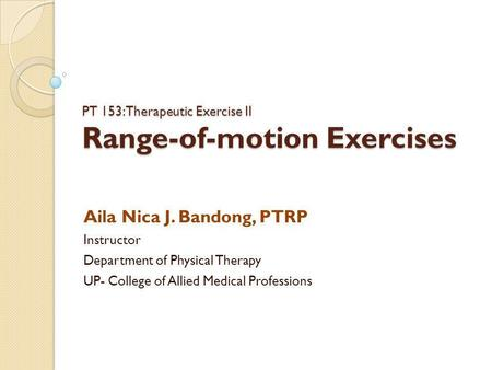 PT 153: Therapeutic Exercise II Range-of-motion Exercises Aila Nica J. Bandong, PTRP Instructor Department of Physical Therapy UP- College of Allied Medical.