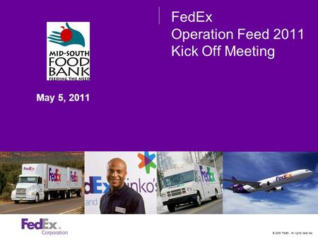 © 2005 FedEx. All rights reserved. FedEx Operation Feed 2011 Kick Off Meeting May 5, 2011.