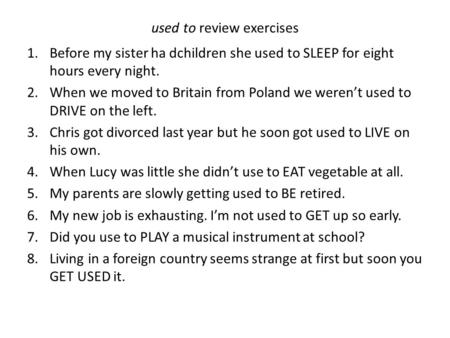 Used to review exercises 1.Before my sister ha dchildren she used to SLEEP for eight hours every night. 2.When we moved to Britain from Poland we werent.