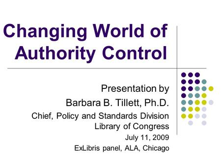Changing World of Authority Control Presentation by Barbara B. Tillett, Ph.D. Chief, Policy and Standards Division Library of Congress July 11, 2009 ExLibris.