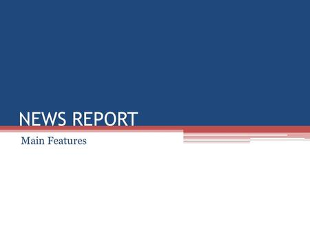 NEWS REPORT Main Features.