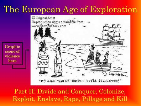 The European Age of Exploration Part II: Divide and Conquer, Colonize, Exploit, Enslave, Rape, Pillage and Kill Graphic scene of violence here.