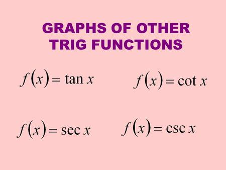 GRAPHS OF OTHER TRIG FUNCTIONS. We are interested in the graph of y = f(x) = tan x Start with a t chart and let's choose values from our unit circle.