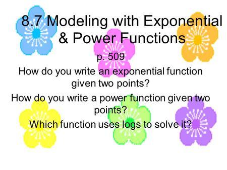 8.7 Modeling with Exponential & Power Functions p. 509 How do you write an exponential function given two points? How do you write a power function given.