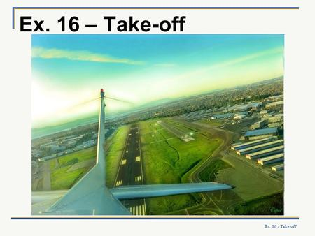 Ex. 16 - Take-off Ex. 16 – Take-off. Ex. 16 - Take-off What you will learn: How to perform safe and precise take- offs, accounting for: your aircrafts.