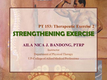 STRENGTHENING EXERCISE AILA NICA J. BANDONG, PTRP Instructor Department of Physical Therapy UP-College of Allied Medical Professions PT 153: Therapeutic.