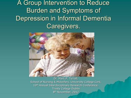 A Group Intervention to Reduce Burden and Symptoms of Depression in Informal Dementia Caregivers. Dr. Mark P. Tyrrell, School of Nursing & Midwifery, University.