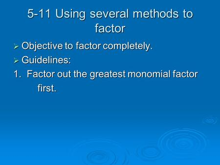5-11 Using several methods to factor Objective to factor completely. Objective to factor completely. Guidelines: Guidelines: 1. Factor out the greatest.