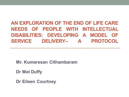 AN EXPLORATION OF THE END OF LIFE CARE NEEDS OF PEOPLE WITH INTELLECTUAL DISABILITIES: DEVELOPING A MODEL OF SERVICE DELIVERY– A PROTOCOL Mr. Kumaresan.